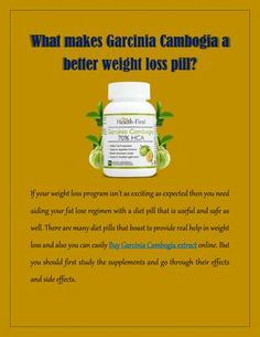 What Makes Garcinia Cambogia A Better Weight Loss Pill?  Garcinia Cambogia extract is best weight loss pills available online at Health First, it is natural health supplement to lose weight easy and safe way.