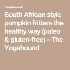 South African style pumpkin fritters the healthy way (paleo & gluten-free) The Yogahound African Love, African Style, African Fashion, Pumpkin Fritters, Pumpkin Squash, Family Get Together, South African Recipes, Gluten Free Flour, Coconut Sugar