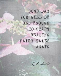 Some day you will be old enough to start reading fairy tales again. - C.S. Lewis
