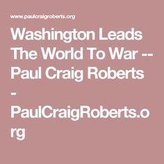 Washington Leads The World To War -- Paul Craig Roberts - PaulCraigRoberts.org