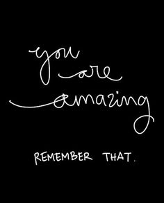 You are amazing! Remember that.