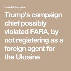 Trump's campaign chief possibly violated FARA, by not registering as a foreign agent for the Ukraine