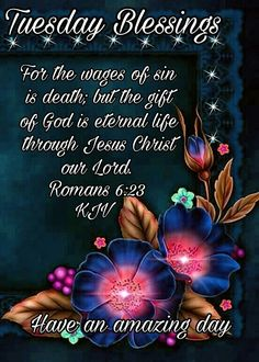 TUESDAY BLESSINGS: Romans 6:23 (1611 KJV !!!!) HAVE AN AMAZING DAY !!!!