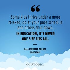 """Some kids thrive under a more relaxed, do at your pace schedule and others shut down. In education, it's never one size fits all."" - Maia Lyngstad Surdez, Educator  Quote from educator about students thriving at different paces in school. Deep Learning, Teacher Quotes, Education Quotes, Bible Verses, Teaching, Schedule, Sayings, Students, School"