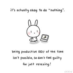 "It's actually okay to do ""nothing"". Being productive 100% of the time isn't possible, so don't feel guilty for just relaxing!"