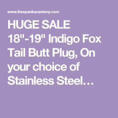 """HUGE SALE 18""""-19"""" Indigo Fox Tail Butt Plug, On your choice of Stainless Steel…"""