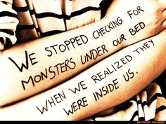 We stopped checking for monsters under our bed when we realized they were inside us.