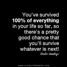 You've survived 100% of everything in your life so far, so there's a pretty good chance that you'll survive whatever is next