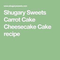 Shugary Sweets Carrot Cake Cheesecake Cake recipe