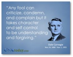"""Any fool can criticize, condemn, and complain but it takes character and self-control to be understanding and forgiving."" –Dale Carnegie"
