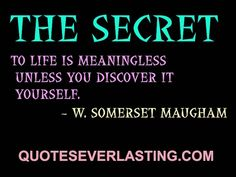 """The secret to life is meaningless unless you discover it yourself."" -W. Somerset Maugham"