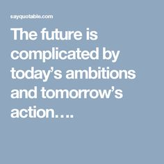 The future is complicated by today's ambitions and tomorrow's action….