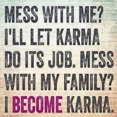 Mess with me? I'll let karma do it's job.  Mess with my family?  I become karma.