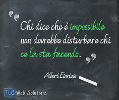 """""""Chi dice che è impossibile non dovrebbe disturbare chi ce la sta facendo"""" Albert Einstein"""
