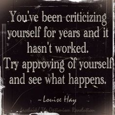 Try approving of yourself and see what happens.
