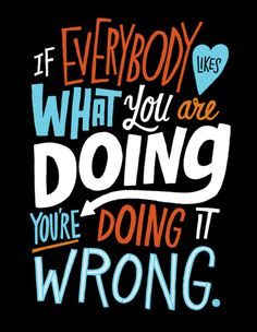 If everybody likes what you are doing you're doing it wrong.