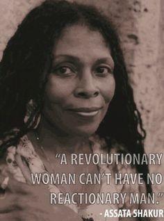 "dee-stroy:  ""A revolutionary woman can't have a reactionary man."" -Assata Shakur"