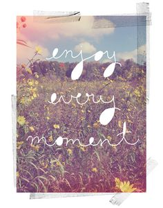 Life is too short so... enjoy every moment!