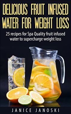 Delicious Fruit Infused Water for Weight Loss: 25 recipes for Spa Quality Fruit Infused water to Supercharge Weight Loss