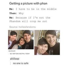 I really don't like it when the Phandom does this... It was someone's once in a lifetime opportunity, and people are cutting them out of it. It's not fair. If Phan is actually real, then you shouldn't have to use people's pictures with them to prove it.>>> Yes, I feel bad for the people that this happens to