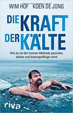 Die Kraft der Kälte: Wie du mit der Iceman-Methode gesünder, stärker und leistungsfähiger wirst: Amazon.de: Wim Hof, Koen de Jong: Bücher
