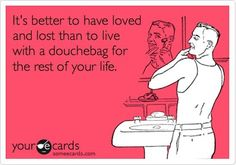 Hahaha yes... it's better to have loved and lost than to live with a douchebag for the rest of your life.