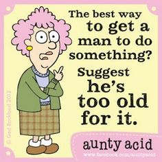 The best way to get a man to dosomething? Suggest he's to old for it.