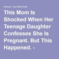 This Mom Is Shocked When Her Teenage Daughter Confesses She Is Pregnant. But This Happened. - Atchuup! - Cool Stories Daily