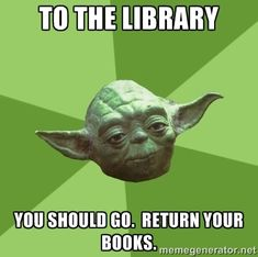 Advice Yoda Gives - To the library you should go.  return your books.