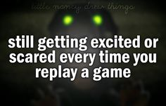Little Nancy Drew things, like still getting excited and scared when you play a game.
