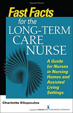 Fast Facts For Long Term Care Nursing What Nursing Home And Assisted Living Nurses Need To Know In A Nutshell