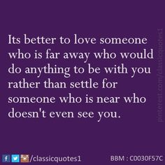 Its better to love someone who is far away who would do anything to be with you rather than settle for someone who is near who doesn't even see you.