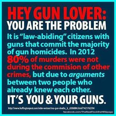 """It is the """"law-abiding"""" citizens with guns that commit the majority of gun homicides. In 2012 of murders were not during the commission of other crimes, but due to arguments between two people who already knew each other. It's you & your guns. Law Abiding Citizen, Hip Problems, Gun Control, Enough Is Enough, Social Issues, Wisdom, Facts, Let It Be, Thoughts"""