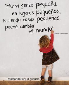 """""""Mucha gente pequeña, en lugares pequeños, haciendo cosas pequeñas, puede cambiar el mundo"""". Eduardo Galeano"""