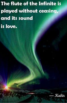 """""""The flute of the Infinite is played without ceasing, and its sound is love."""" --Kabir, the Century Indian mystic poet Aurora Borealis, Northern Lights Rumi Quotes, Life Quotes, Inspirational Quotes, Kabir Quotes, Everything Is Connected, Sufi Poetry, Tantra, Love And Light, Philosophy"""