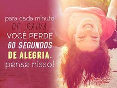 Para cada minuto de raiva, você perde 60 segundos de alegria. Pense nisso! #minuto #raiva #segundo #alegria #feliz #felicidade
