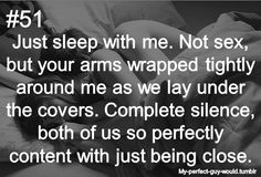 My perfect guy would just sleep with me. No sex, but your arms wrapped tightly around me as we lay under the covers. Complete silence, both of us so perfectly content with just being close.