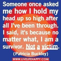 I hold my head high because I know the truth! & I always survive no matter what gets thrown my way. Surviving is the only option I have, playing the victim is just being weak & cowardly!