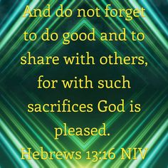 And do not forget to do good and to share with others, for with such sacrifices God is pleased. Hebrews 13:16 NIV https://hebrews.bible/hebrews-13-16