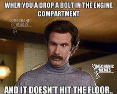 """Anchorman Meme Ron Burgundy meme gearhead meme  - """"When you drop a bolt in the engine compartment and it doesn't hit the floor...."""""""