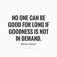 No one can be good for long if goodness is not in demand. by Bertolt Brecht | Slickwords