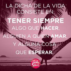 La dicha de la vida consiste en... #vida #dicha #amor #amistad