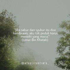 ". ""Jika sabar dan syukur itu dua kendaraan aku tak peduli harus menaiki yang mana."" Begitulah perkataan dari seorang Umar.  Maka alangkah indahnya apabila pasangan suami dan istri mengisi hari-harinya dengan penuh rasa syukur dan sabar.  Cintailah pasangan halalmu dengan cinta yang membuncah diselimuti syukur. Serta sabar sebagai penguatnya.  Memiliki pasangan ideal siapa yang tak ingin? Tapi standar ideal seorang muslim sudah pasti adalah Islam. Pun sebagaimana rasul kita telah bersabda…"