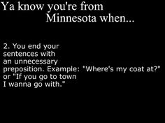Ya Know You're From Minnesota When... i say this stuff all the time out here... and never realized that NO ONE SAYS THAT. except for me. i now feel a little better about where i come from <3