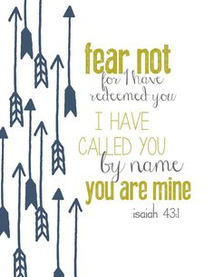 Isaiah ~ Fear not, for I have redeemed you. I have called you by name; you are mine. Favorite Bible Verses, Bible Verses Quotes, Favorite Quotes, Me Quotes, Faith Quotes, Cool Words, Wise Words, Word Of God, Christian Quotes