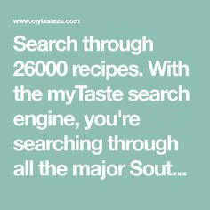 Search through 26000 recipes. With the myTaste search engine, you're searching through all the major South African recipe blogs and sites.