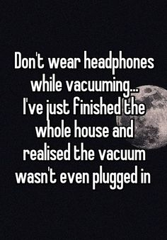 Don't wear headphones while vacuuming. I've just finished the whole house and realised the vacuum wasn't even plugged in - - funny, Hilarious Meme, New Funny Pic Funny Shit, Haha Funny, Funny Texts, Funny Jokes, Funny Stuff, Hilarious Quotes, Funny Signs, I Love Sarcasm, Whisper Quotes