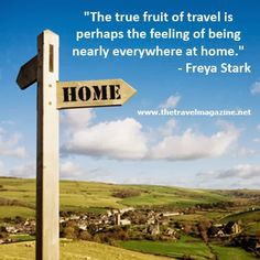 """The true fruit of travel is perhaps the feeling of being nearly everywhere at home.""  Freya Stark"