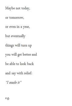 """""""Maybe not today, or tomorrow, or even in a year, but eventually things will turn up and you will get better and be able to look back and say with relief, 'I made it.'"""""""