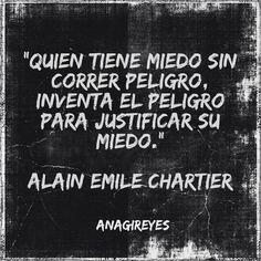 """""""Quien tiene miedo sin correr peligro, inventa el peligro para justificar su miedo.""""  Alain Emile Chartier"""